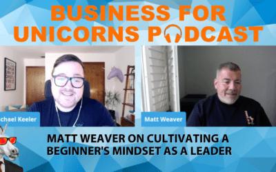 Episode 67: Matt Weaver on Cultivating A Beginner's Mindset as a Leader